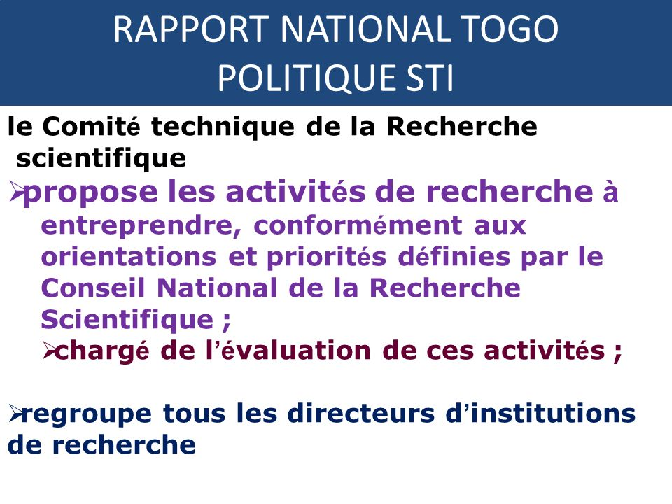 RAPPORT NATIONAL TOGO POLITIQUE STI le Comit é technique de la Recherche scientifique propose les activit é s de recherche à entreprendre, conform é m