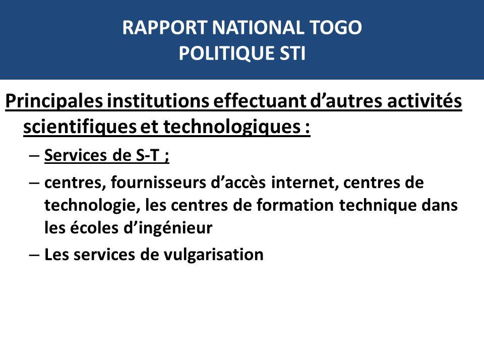 RAPPORT NATIONAL TOGO POLITIQUE STI Principales institutions effectuant dautres activités scientifiques et technologiques : – Services de S-T ; – cent