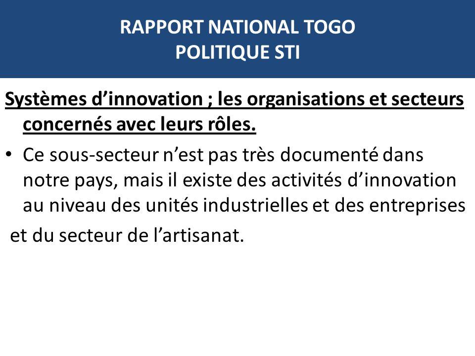 RAPPORT NATIONAL TOGO POLITIQUE STI Systèmes dinnovation ; les organisations et secteurs concernés avec leurs rôles. Ce sous-secteur nest pas très doc