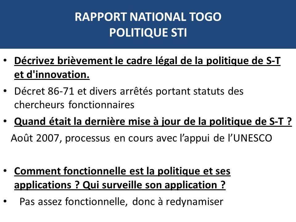 RAPPORT NATIONAL TOGO POLITIQUE STI Décrivez brièvement le cadre légal de la politique de S-T et d'innovation. Décret 86-71 et divers arrêtés portant