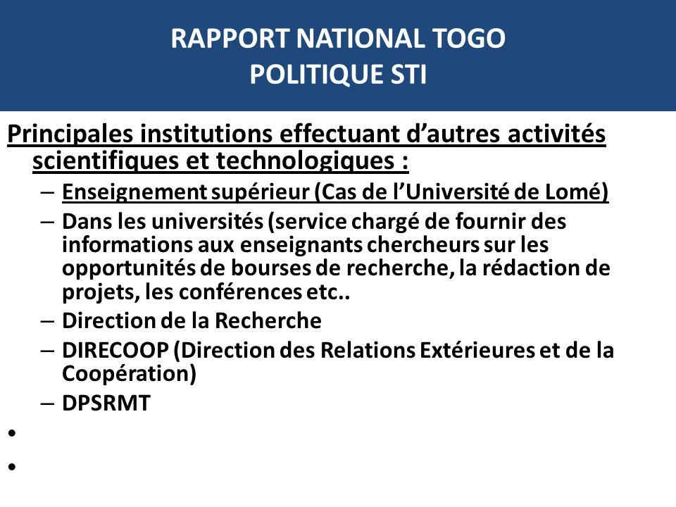 RAPPORT NATIONAL TOGO POLITIQUE STI Principales institutions effectuant dautres activités scientifiques et technologiques : – Enseignement supérieur (