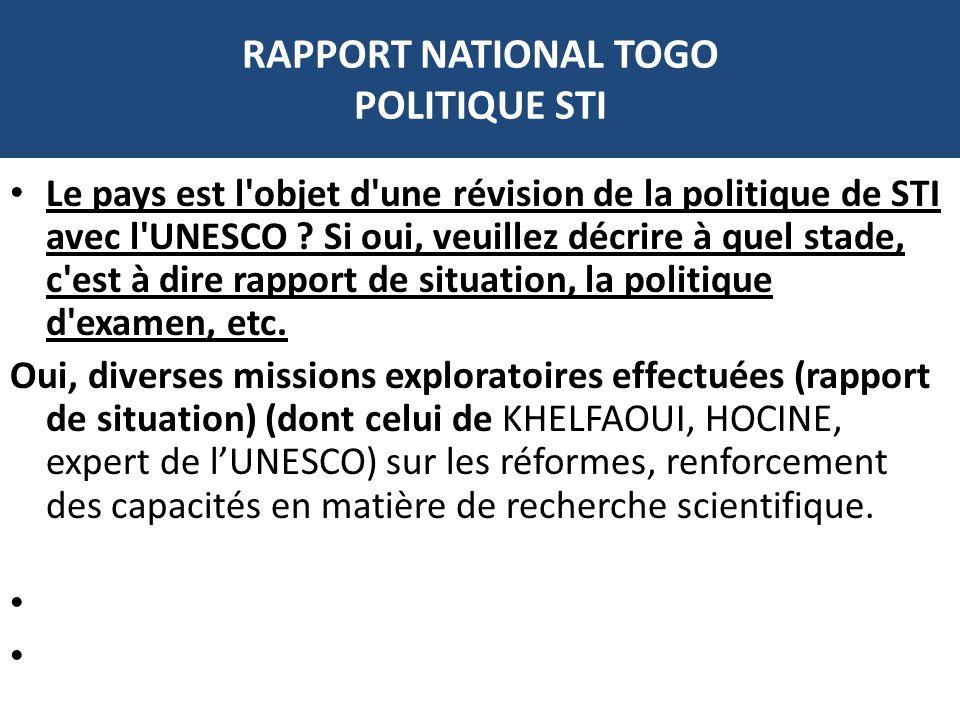 RAPPORT NATIONAL TOGO POLITIQUE STI Le pays est l'objet d'une révision de la politique de STI avec l'UNESCO ? Si oui, veuillez décrire à quel stade, c