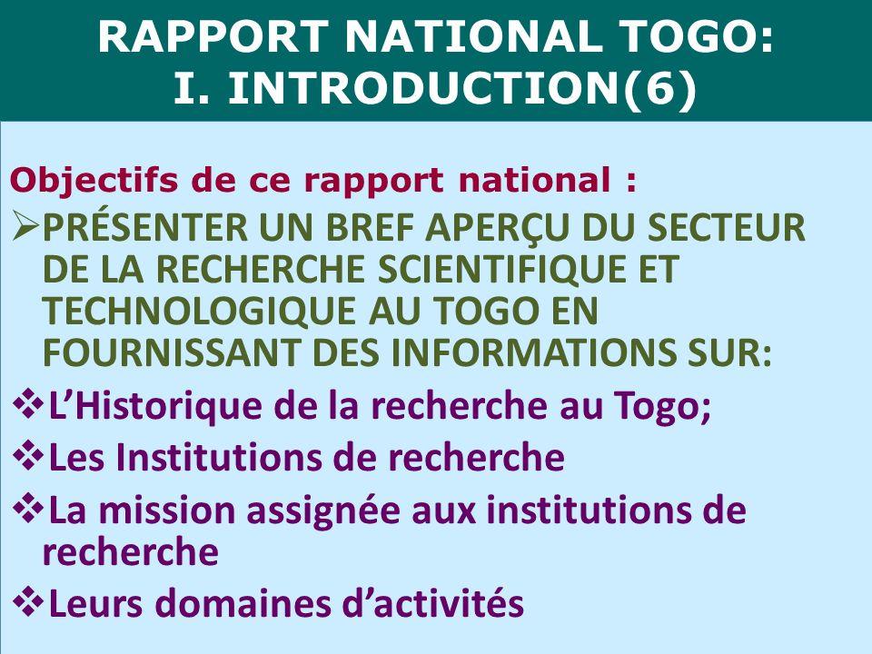 RAPPORT NATIONAL TOGO: I. INTRODUCTION(6) Objectifs de ce rapport national : PRÉSENTER UN BREF APERÇU DU SECTEUR DE LA RECHERCHE SCIENTIFIQUE ET TECHN