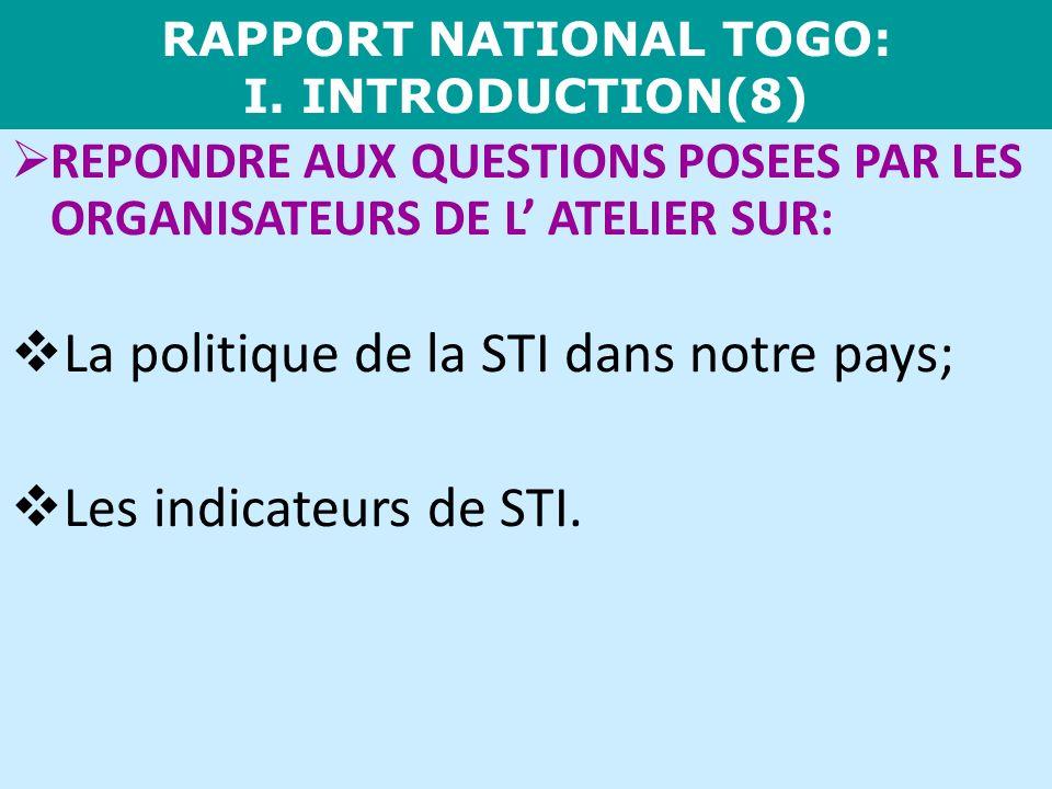 RAPPORT NATIONAL TOGO: I. INTRODUCTION(8) REPONDRE AUX QUESTIONS POSEES PAR LES ORGANISATEURS DE L ATELIER SUR: La politique de la STI dans notre pays