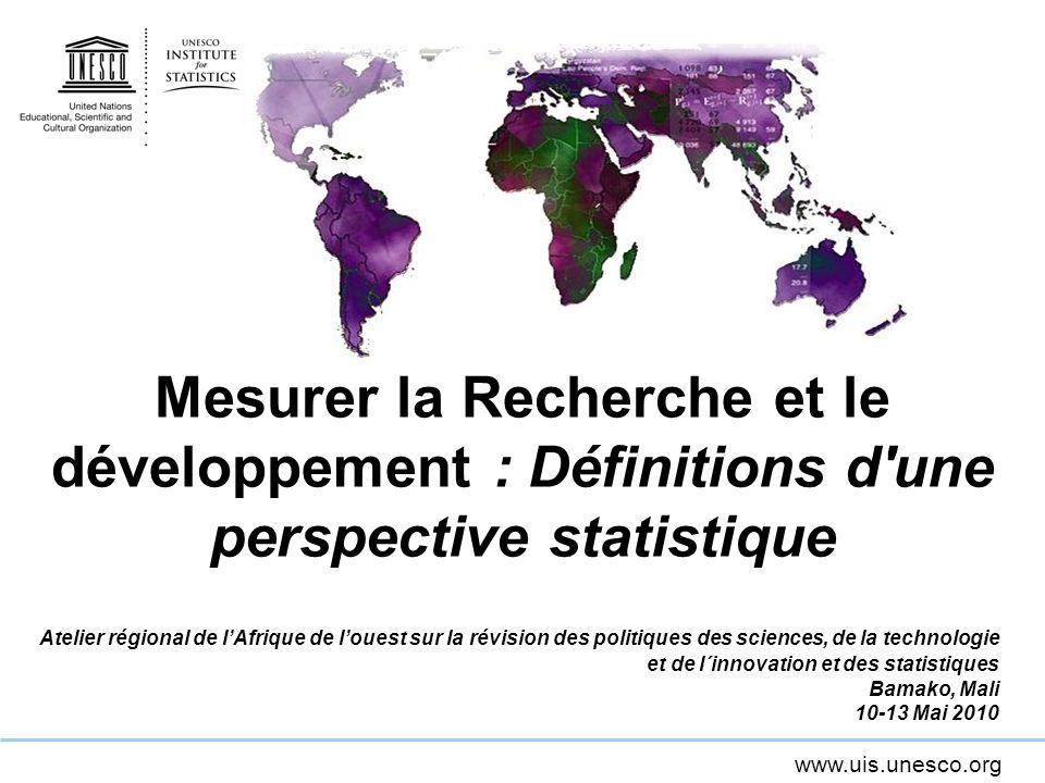www.uis.unesco.org Mesurer la Recherche et le développement : Définitions d'une perspective statistique Atelier régional de lAfrique de louest sur la