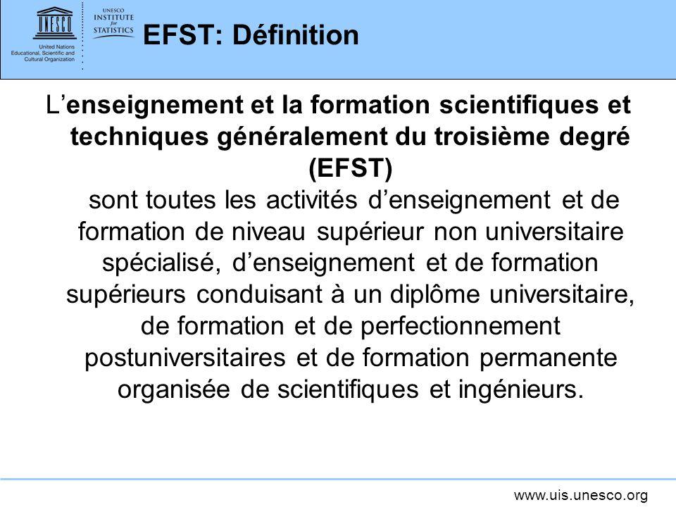 www.uis.unesco.org EFST: Définition Lenseignement et la formation scientifiques et techniques généralement du troisième degré (EFST) sont toutes les a