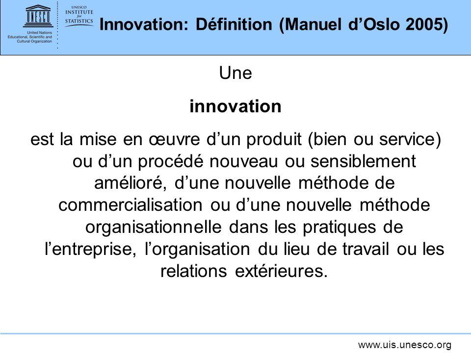 www.uis.unesco.org Innovation: Définition (Manuel dOslo 2005) Une innovation est la mise en œuvre dun produit (bien ou service) ou dun procédé nouveau