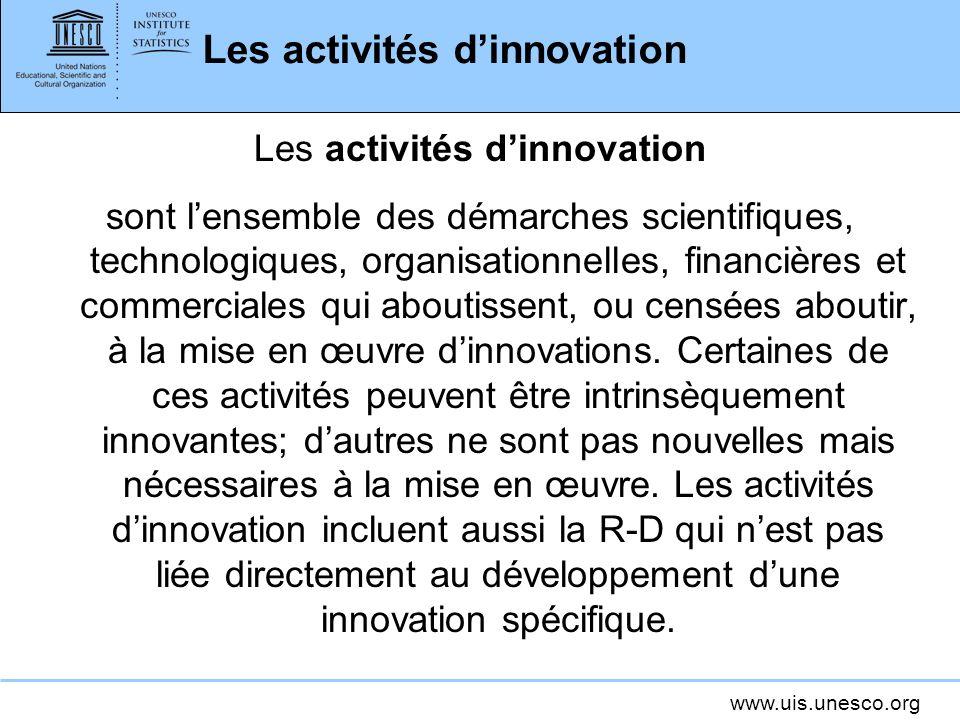 www.uis.unesco.org Les activités dinnovation sont lensemble des démarches scientifiques, technologiques, organisationnelles, financières et commercial