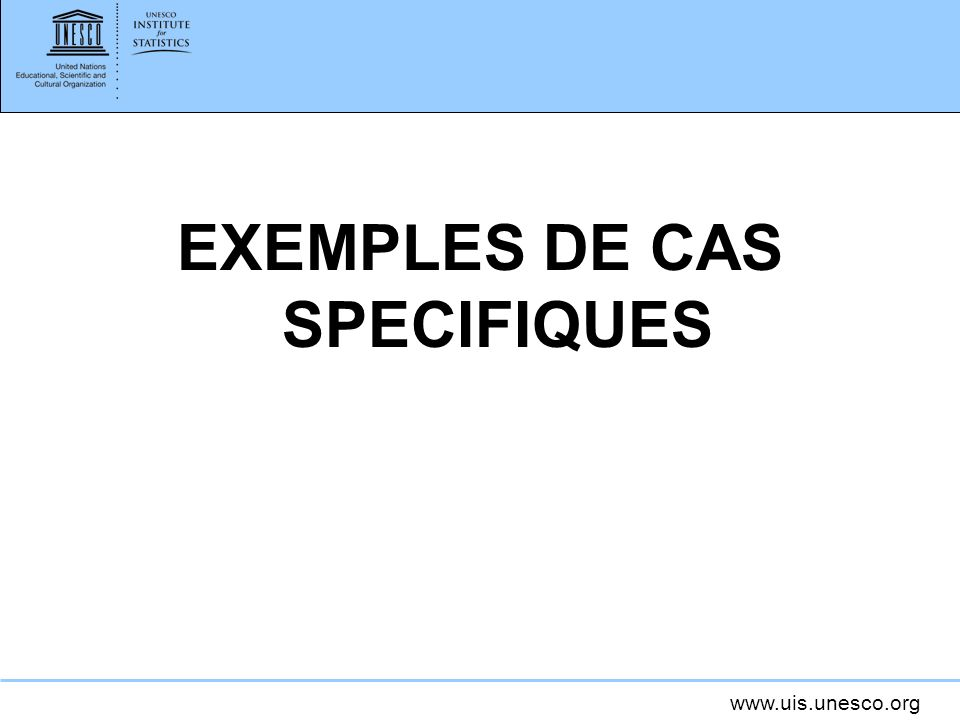 www.uis.unesco.org EXEMPLES DE CAS SPECIFIQUES