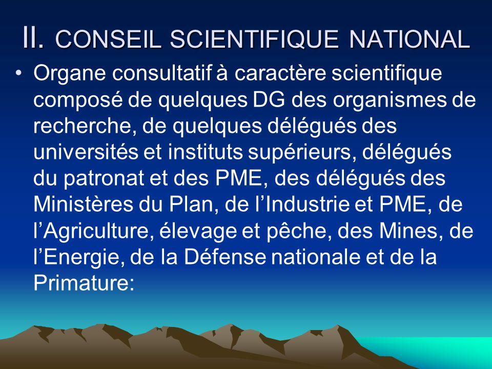 II. CONSEIL SCIENTIFIQUE NATIONAL Organe consultatif à caractère scientifique composé de quelques DG des organismes de recherche, de quelques délégués