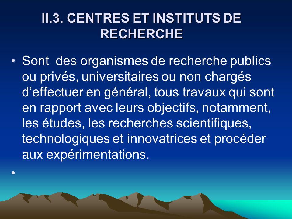 II.3. CENTRES ET INSTITUTS DE RECHERCHE Sont des organismes de recherche publics ou privés, universitaires ou non chargés deffectuer en général, tous