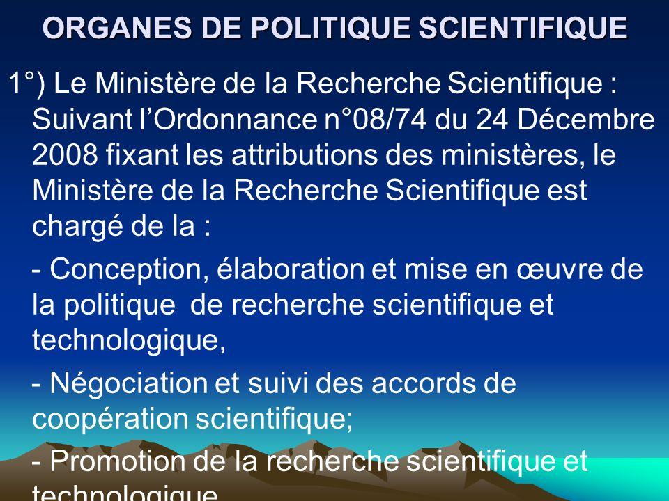ORGANES DE POLITIQUE SCIENTIFIQUE 1°) Le Ministère de la Recherche Scientifique : Suivant lOrdonnance n°08/74 du 24 Décembre 2008 fixant les attributi