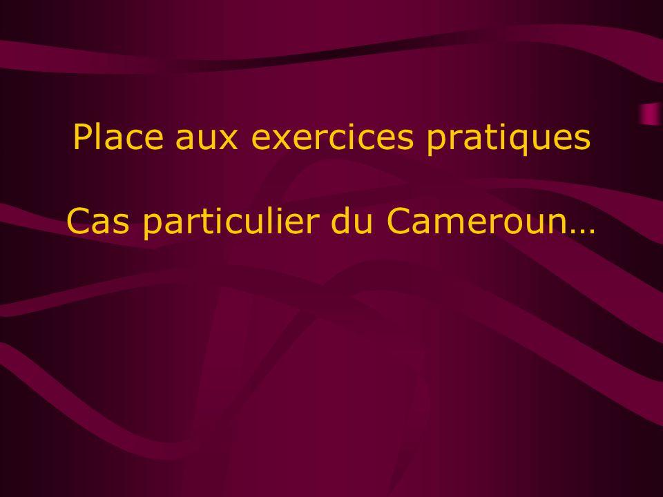 Place aux exercices pratiques Cas particulier du Cameroun…