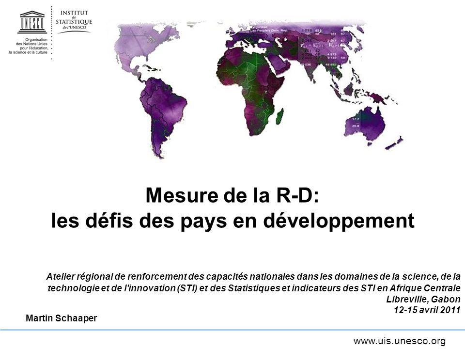 www.uis.unesco.org Mesure de la R-D: les défis des pays en développement Atelier régional de renforcement des capacités nationales dans les domaines d