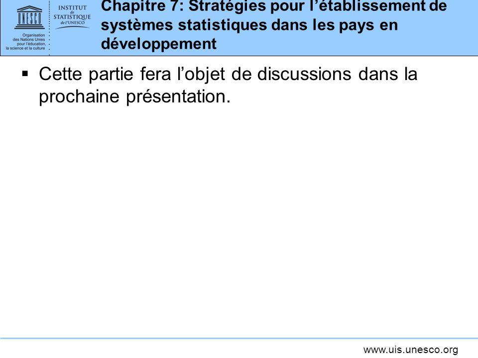 www.uis.unesco.org Chapitre 7: Stratégies pour létablissement de systèmes statistiques dans les pays en développement Cette partie fera lobjet de disc