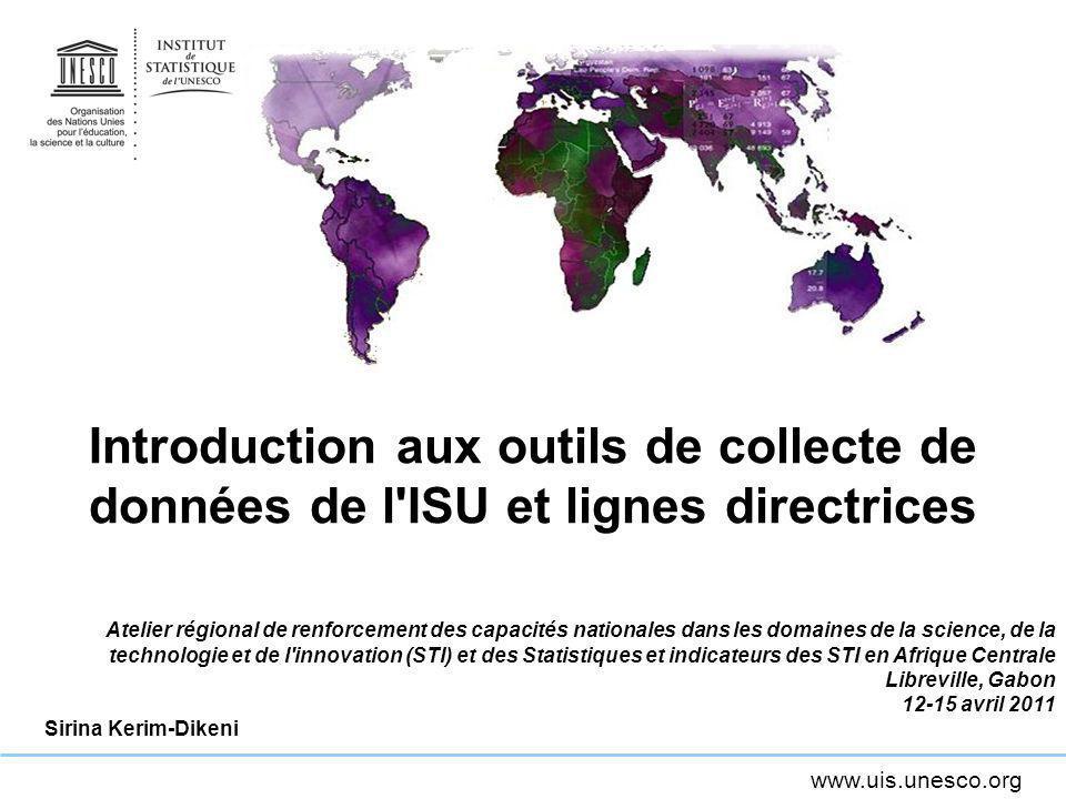 www.uis.unesco.org Introduction aux outils de collecte de données de l'ISU et lignes directrices Atelier régional de renforcement des capacités nation
