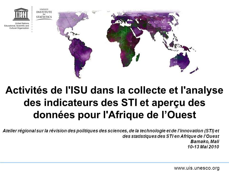 www.uis.unesco.org Activités de l ISU dans la collecte et l analyse des indicateurs des STI et aperçu des données pour l Afrique de lOuest Atelier régional sur la révision des politiques des sciences, de la technologie et de linnovation (STI) et des statistiques des STI en Afrique de lOuest Bamako, Mali 10-13 Mai 2010