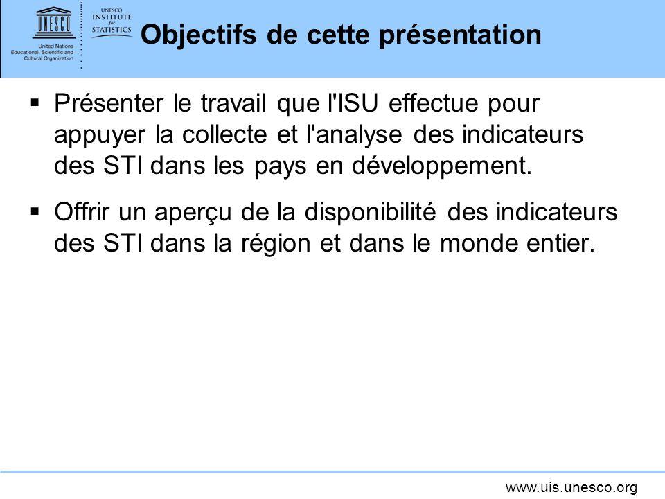 www.uis.unesco.org Objectifs de cette présentation Présenter le travail que l ISU effectue pour appuyer la collecte et l analyse des indicateurs des STI dans les pays en développement.