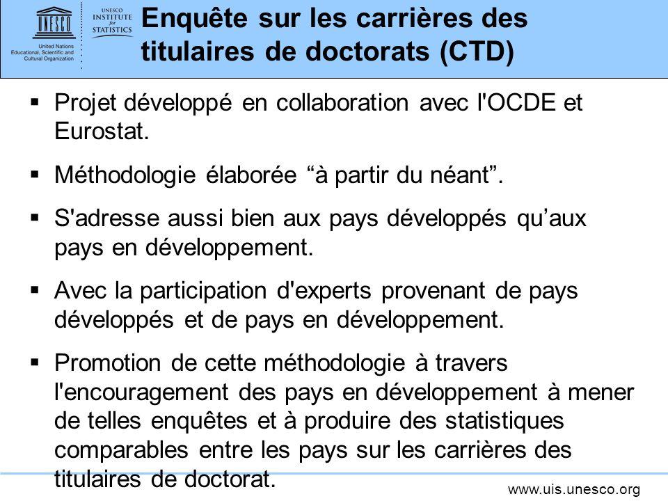 www.uis.unesco.org Enquête sur les carrières des titulaires de doctorats (CTD) Projet développé en collaboration avec l OCDE et Eurostat.