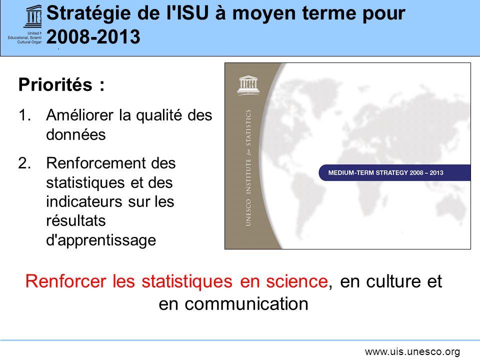 www.uis.unesco.org Stratégie de l ISU à moyen terme pour 2008-2013 Priorités : 1.Améliorer la qualité des données 2.Renforcement des statistiques et des indicateurs sur les résultats d apprentissage Renforcer les statistiques en science, en culture et en communication