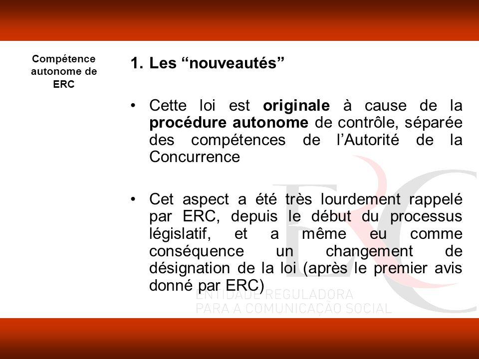 1.Les nouveautés Cette loi est originale à cause de la procédure autonome de contrôle, séparée des compétences de lAutorité de la Concurrence Cet aspect a été très lourdement rappelé par ERC, depuis le début du processus législatif, et a même eu comme conséquence un changement de désignation de la loi (après le premier avis donné par ERC) Compétence autonome de ERC
