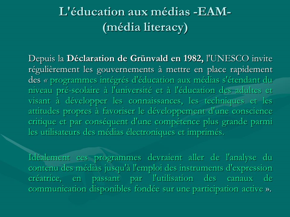L'éducation aux médias -EAM- (média literacy) Depuis la Déclaration de Grünvald en 1982, l'UNESCO invite régulièrement les gouvernements à mettre en p