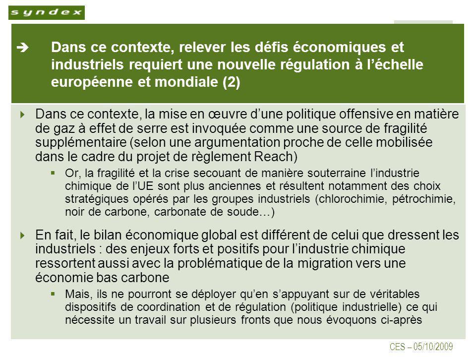 CES – 05/10/2009 Dans ce contexte, relever les défis économiques et industriels requiert une nouvelle régulation à léchelle européenne et mondiale (2) Dans ce contexte, la mise en œuvre dune politique offensive en matière de gaz à effet de serre est invoquée comme une source de fragilité supplémentaire (selon une argumentation proche de celle mobilisée dans le cadre du projet de règlement Reach) Or, la fragilité et la crise secouant de manière souterraine lindustrie chimique de lUE sont plus anciennes et résultent notamment des choix stratégiques opérés par les groupes industriels (chlorochimie, pétrochimie, noir de carbone, carbonate de soude…) En fait, le bilan économique global est différent de celui que dressent les industriels : des enjeux forts et positifs pour lindustrie chimique ressortent aussi avec la problématique de la migration vers une économie bas carbone Mais, ils ne pourront se déployer quen sappuyant sur de véritables dispositifs de coordination et de régulation (politique industrielle) ce qui nécessite un travail sur plusieurs fronts que nous évoquons ci-après