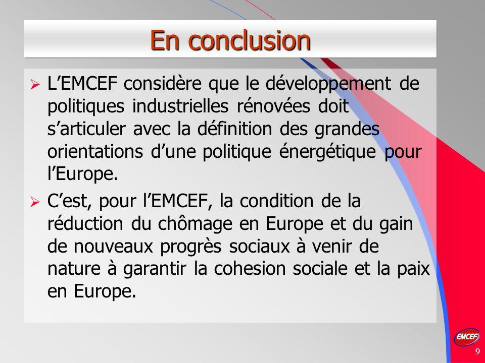 9 En conclusion LEMCEF considère que le développement de politiques industrielles rénovées doit sarticuler avec la définition des grandes orientations dune politique énergétique pour lEurope.
