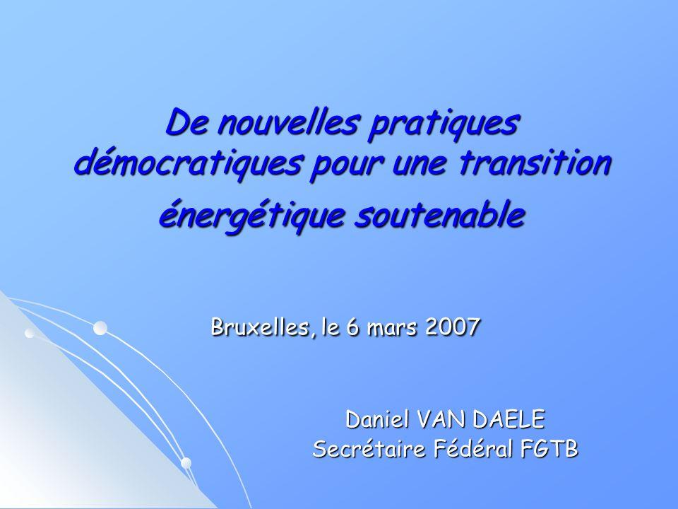 De nouvelles pratiques démocratiques pour une transition énergétique soutenable Bruxelles, le 6 mars 2007 Daniel VAN DAELE Secrétaire Fédéral FGTB