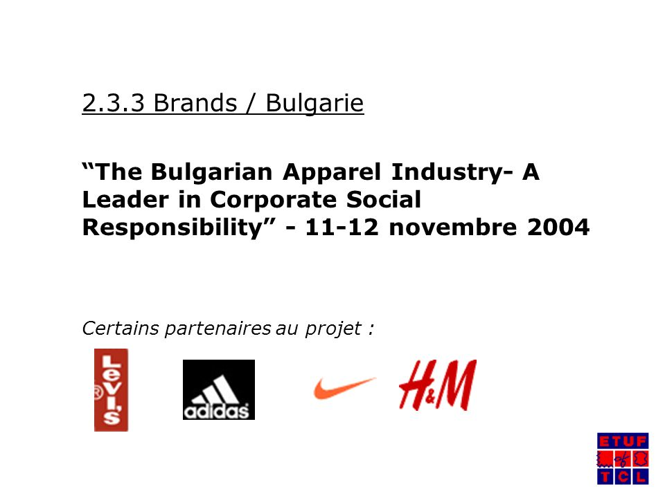 2.3.3 Brands / Bulgarie The Bulgarian Apparel Industry- A Leader in Corporate Social Responsibility - 11-12 novembre 2004 Certains partenaires au projet :