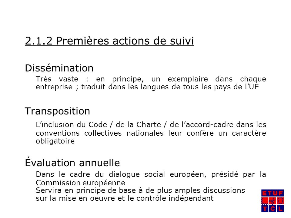 2.1.2 Premières actions de suivi Dissémination Très vaste : en principe, un exemplaire dans chaque entreprise ; traduit dans les langues de tous les pays de lUE Transposition Linclusion du Code / de la Charte / de laccord-cadre dans les conventions collectives nationales leur confère un caractère obligatoire Évaluation annuelle Dans le cadre du dialogue social européen, présidé par la Commission européenne Servira en principe de base à de plus amples discussions sur la mise en oeuvre et le contrôle indépendant