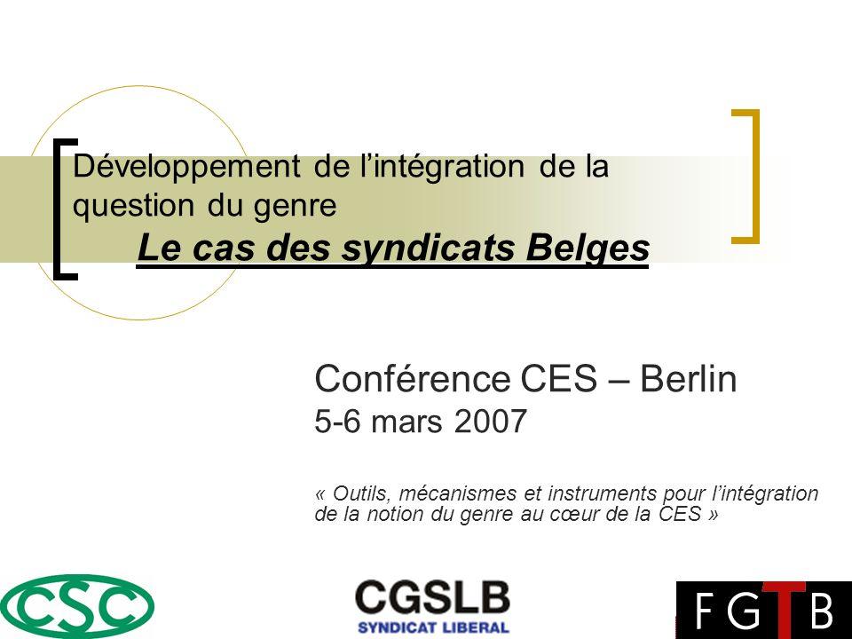 Développement de lintégration de la question du genre Le cas des syndicats Belges Conférence CES – Berlin 5-6 mars 2007 « Outils, mécanismes et instruments pour lintégration de la notion du genre au cœur de la CES »