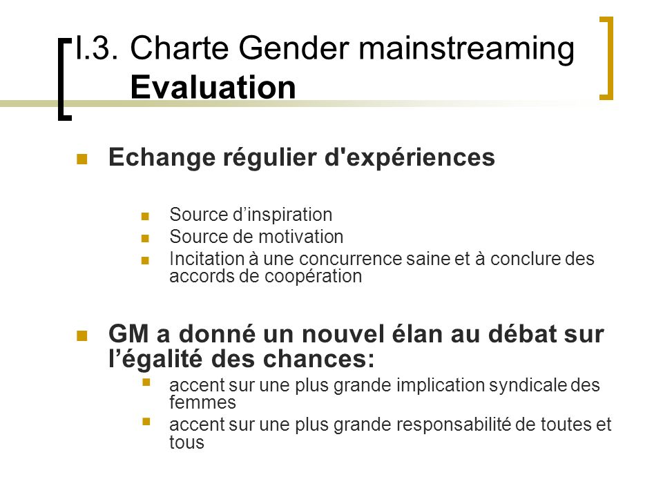 I.3. Charte Gender mainstreaming Evaluation Echange régulier d'expériences Source dinspiration Source de motivation Incitation à une concurrence saine