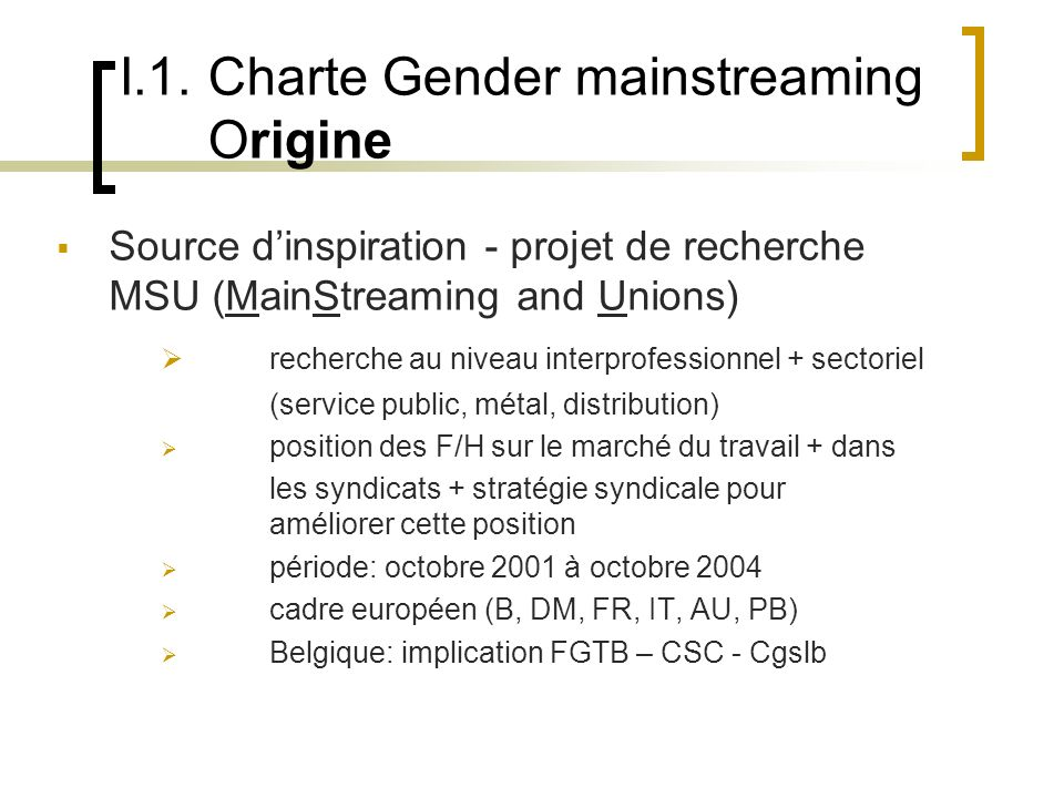 I.1. Charte Gender mainstreaming Origine Source dinspiration - projet de recherche MSU (MainStreaming and Unions) recherche au niveau interprofessionn