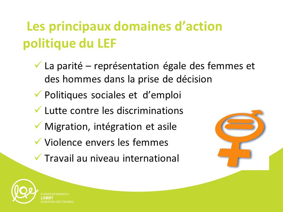 Les principaux domaines daction politique du LEF La parité – représentation égale des femmes et des hommes dans la prise de décision Politiques sociales et demploi Lutte contre les discriminations Migration, intégration et asile Violence envers les femmes Travail au niveau international