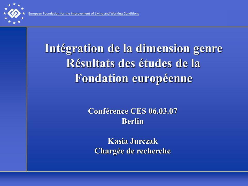 Intégration de la dimension genre Résultats des études de la Fondation européenne Conférence CES 06.03.07 Berlin Kasia Jurczak Chargée de recherche
