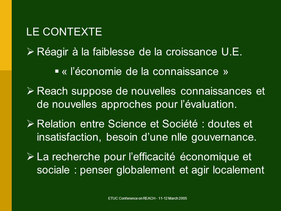 ETUC Conference on REACH - 11-12 March 2005 LE CONTEXTE Réagir à la faiblesse de la croissance U.E. « léconomie de la connaissance » Reach suppose de