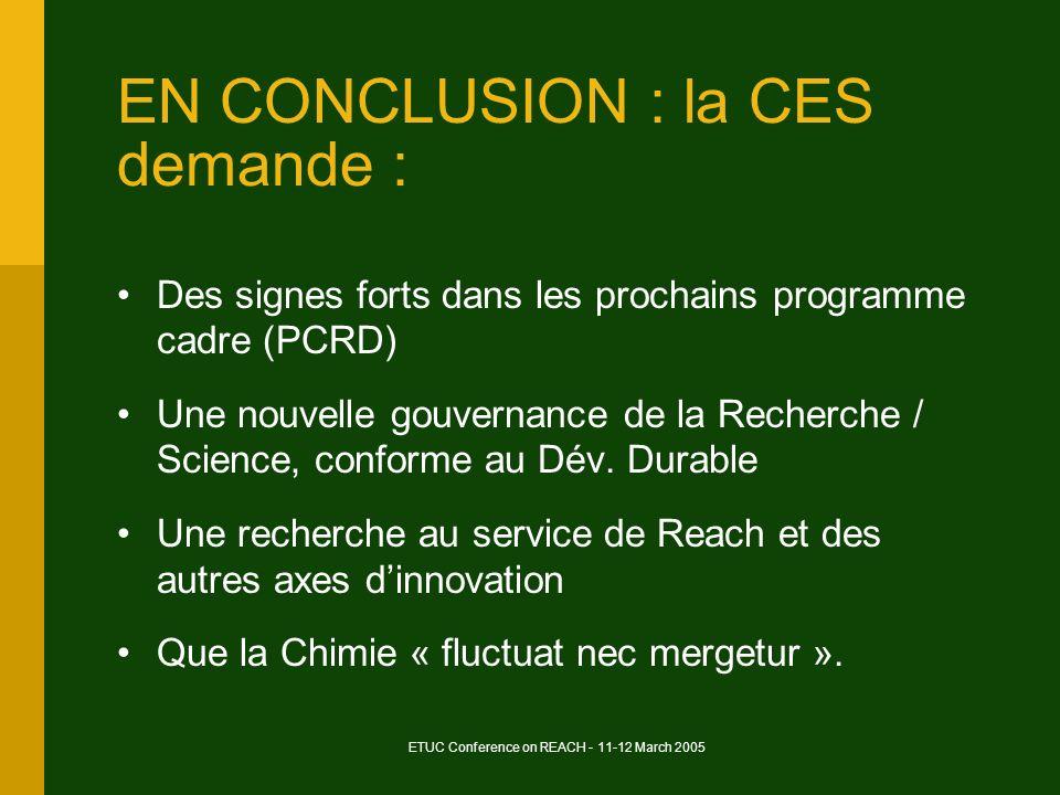 ETUC Conference on REACH - 11-12 March 2005 EN CONCLUSION : la CES demande : Des signes forts dans les prochains programme cadre (PCRD) Une nouvelle gouvernance de la Recherche / Science, conforme au Dév.