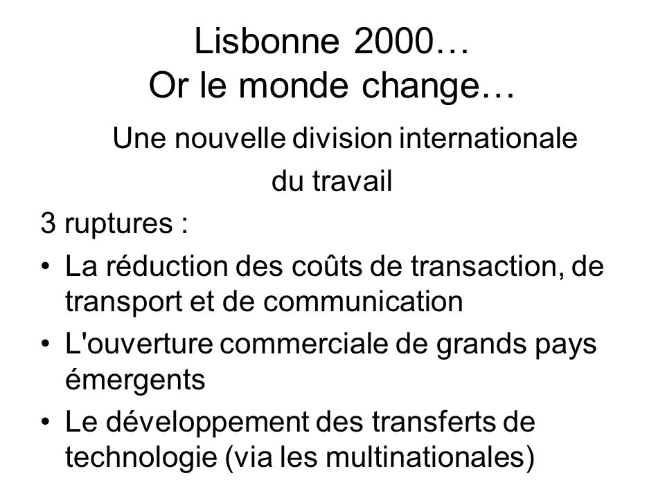 Lisbonne 2000… Or le monde change… Une nouvelle division internationale du travail 3 ruptures : La réduction des coûts de transaction, de transport et