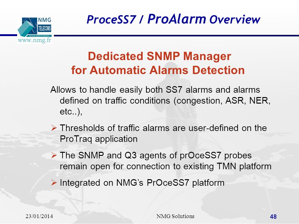 23/01/2014NMG Solutions 48 ProceSS7 / ProAlarm Overview Dedicated SNMP Manager for Automatic Alarms Detection Allows to handle easily both SS7 alarms