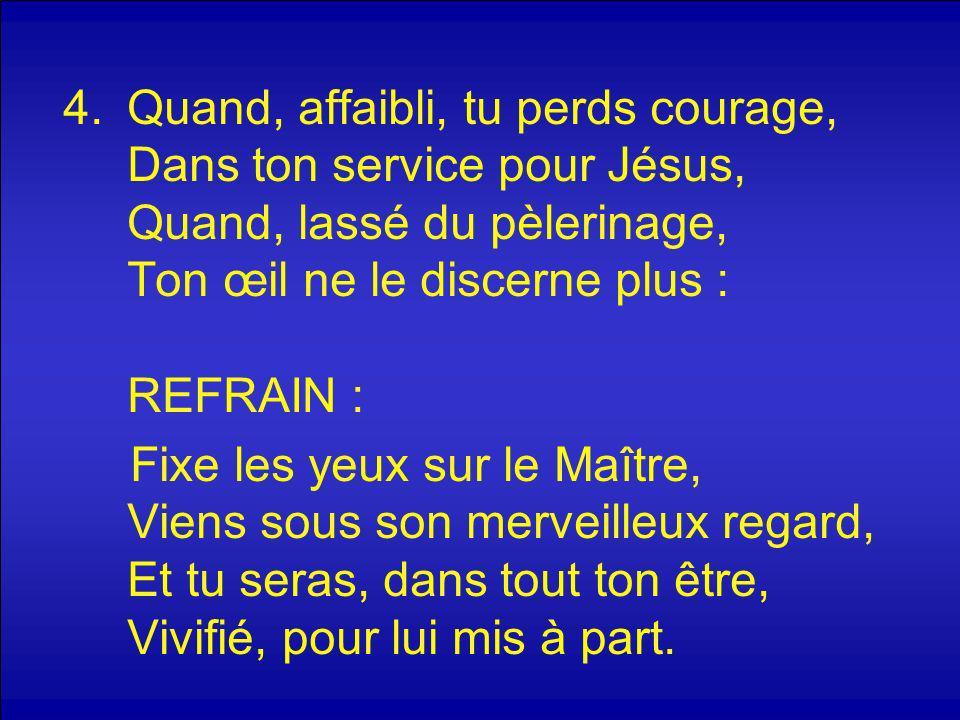 4.Quand, affaibli, tu perds courage, Dans ton service pour Jésus, Quand, lassé du pèlerinage, Ton œil ne le discerne plus : REFRAIN : Fixe les yeux su
