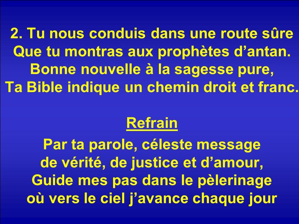 2. Tu nous conduis dans une route sûre Que tu montras aux prophètes dantan. Bonne nouvelle à la sagesse pure, Ta Bible indique un chemin droit et fran