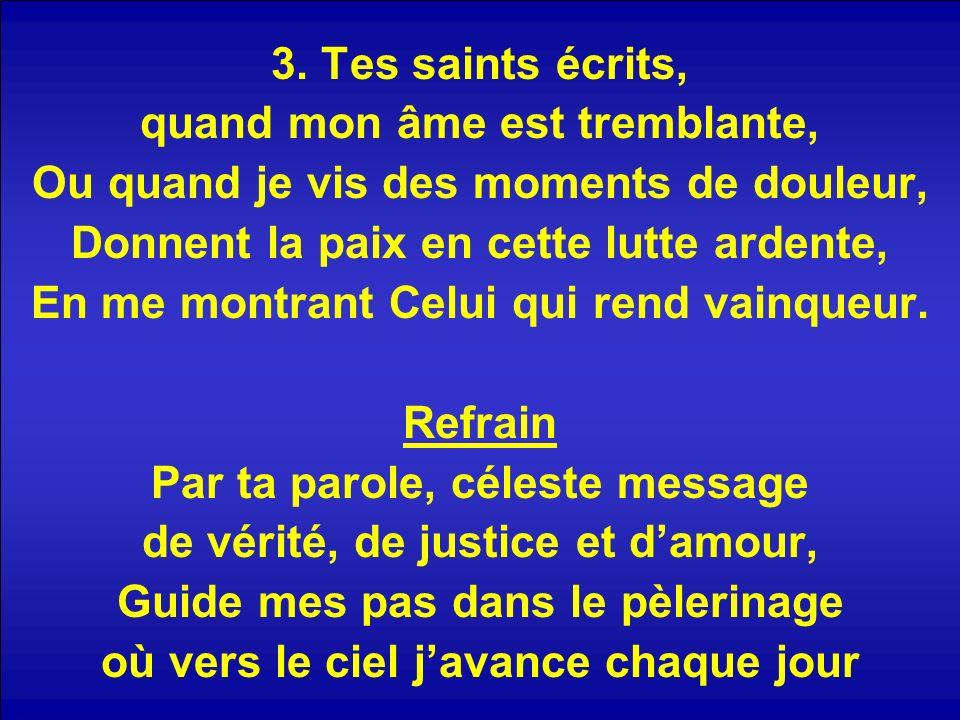 3. Tes saints écrits, quand mon âme est tremblante, Ou quand je vis des moments de douleur, Donnent la paix en cette lutte ardente, En me montrant Cel