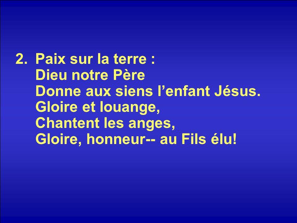 2.Paix sur la terre : Dieu notre Père Donne aux siens lenfant Jésus. Gloire et louange, Chantent les anges, Gloire, honneur-- au Fils élu!