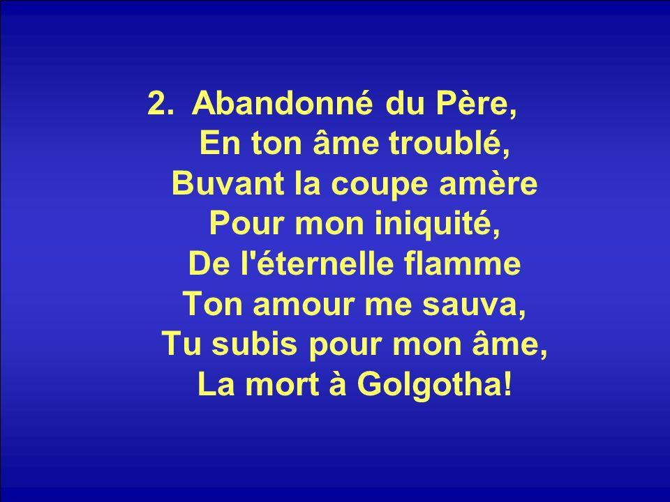 2.Abandonné du Père, En ton âme troublé, Buvant la coupe amère Pour mon iniquité, De l éternelle flamme Ton amour me sauva, Tu subis pour mon âme, La mort à Golgotha!