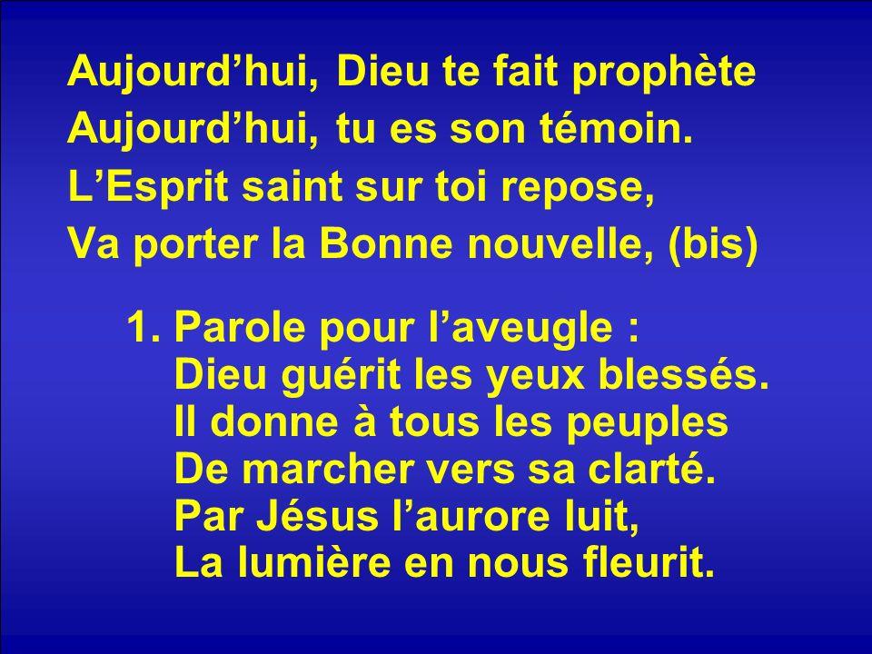 Aujourdhui, Dieu te fait prophète Aujourdhui, tu es son témoin. LEsprit saint sur toi repose, Va porter la Bonne nouvelle, (bis) 1. Parole pour laveug