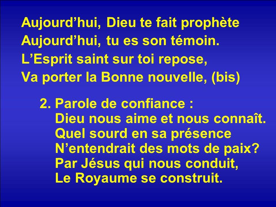 Aujourdhui, Dieu te fait prophète Aujourdhui, tu es son témoin. LEsprit saint sur toi repose, Va porter la Bonne nouvelle, (bis) 2. Parole de confianc
