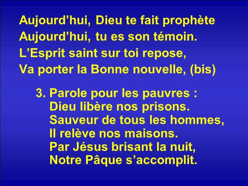 Aujourdhui, Dieu te fait prophète Aujourdhui, tu es son témoin. LEsprit saint sur toi repose, Va porter la Bonne nouvelle, (bis) 3. Parole pour les pa