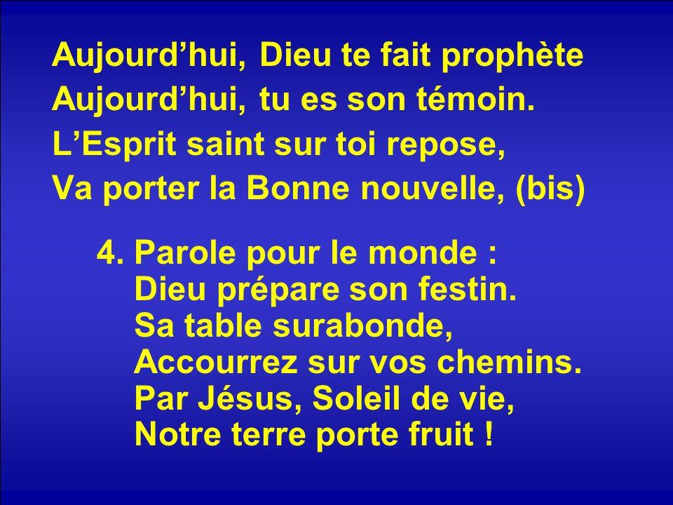 Aujourdhui, Dieu te fait prophète Aujourdhui, tu es son témoin. LEsprit saint sur toi repose, Va porter la Bonne nouvelle, (bis) 4. Parole pour le mon