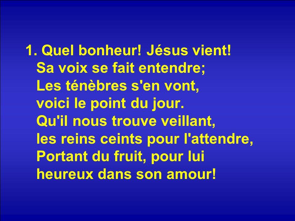 1. Quel bonheur! Jésus vient! Sa voix se fait entendre; Les ténèbres s'en vont, voici le point du jour. Qu'il nous trouve veillant, les reins ceints p